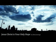 Jesus Christ is Your Only Hope
