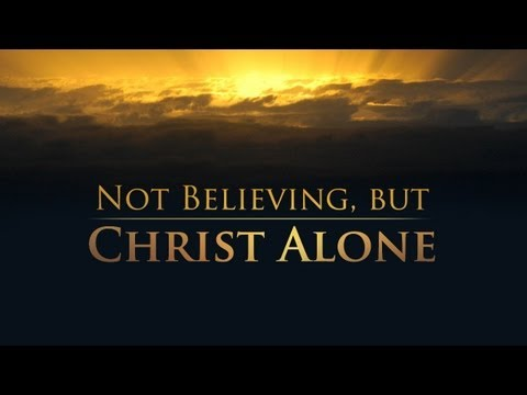 Not Believing, but Christ Alone