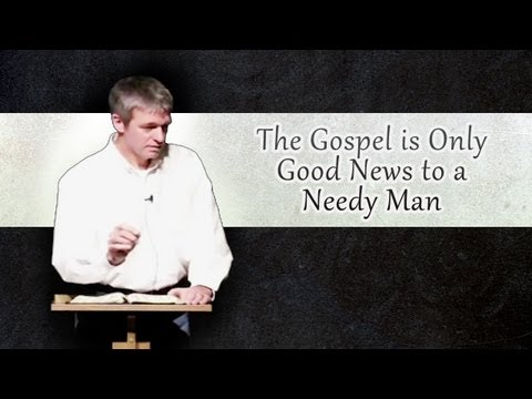 The Gospel Is Only Good News to A Needy Man
