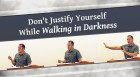 Don't Justify Yourself While Walking in Darkness