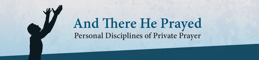 And There He Prayed | Personal Disciplines of Private Prayer
