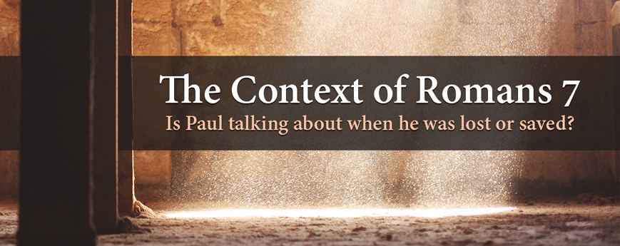 The Context of Romans 7: Is Paul talking about when he was lost or saved?